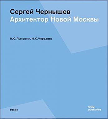 Сергей Чернышев. Архитектор новой Москвы