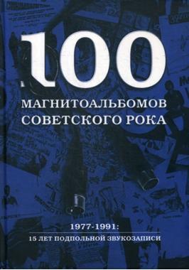100 магнитоальбомов советского рока. 1977-1991: 15 лет подпольной звукозаписи