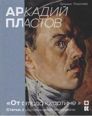 Аркадий Пластов. «От этюда к картине». Статьи, воспоминания, материалы