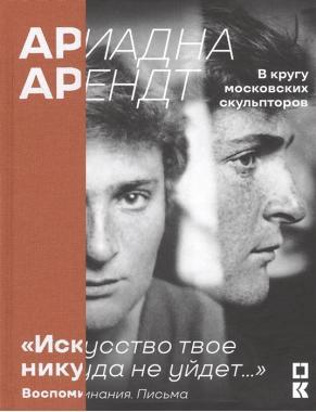 Ариадна Арендт в кругу московских скульпторов.«Искусство твое никуда не уйдет». Воспоминания, письма