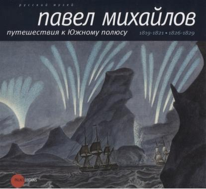 Павел Михайлов. Путешествия к Южному полюсу 1819-1821/1826-1829
