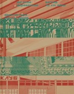 Русское деревянное. Взгляд из XXI века. Архитектура XIX–XXI веков