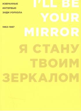 Я стану твоим зеркалом: Избранные интервью Энди Уорхола (1962-1987)