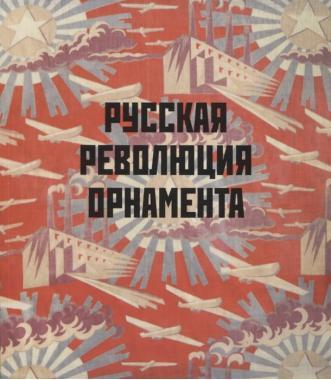 Русская революция орнамента. Модерн, конструктивизм и агиттекстиль