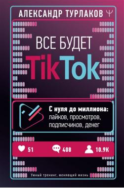 Все будет ТikТоk. С нуля до миллиона: лайков, просмотров, подписчиков, денег