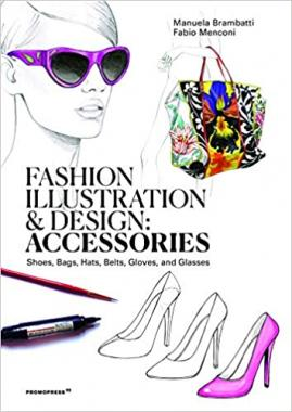 Fashion Illustration And Design: Accesories: Shoes, Bags, Hats, Belts, Gloves, and Glasses